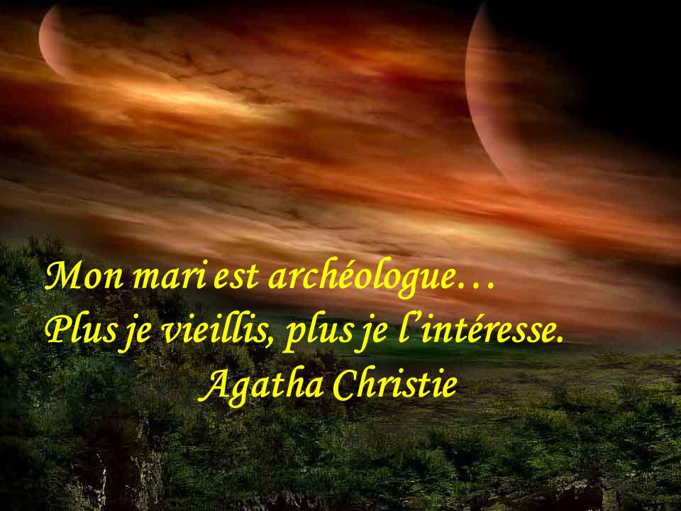 Mon mari est archéologue… Plus je vieillis, plus je l'intéresse. Agatha Christie