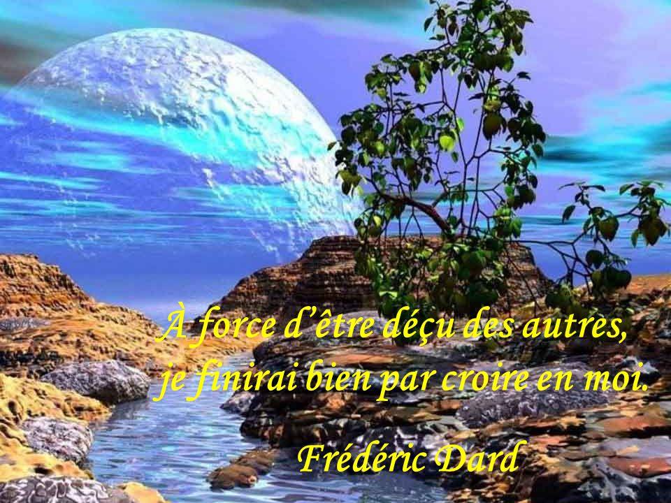 À force d'être déçu des autres, je finirai bien par croire en moi. Frédéric Dard