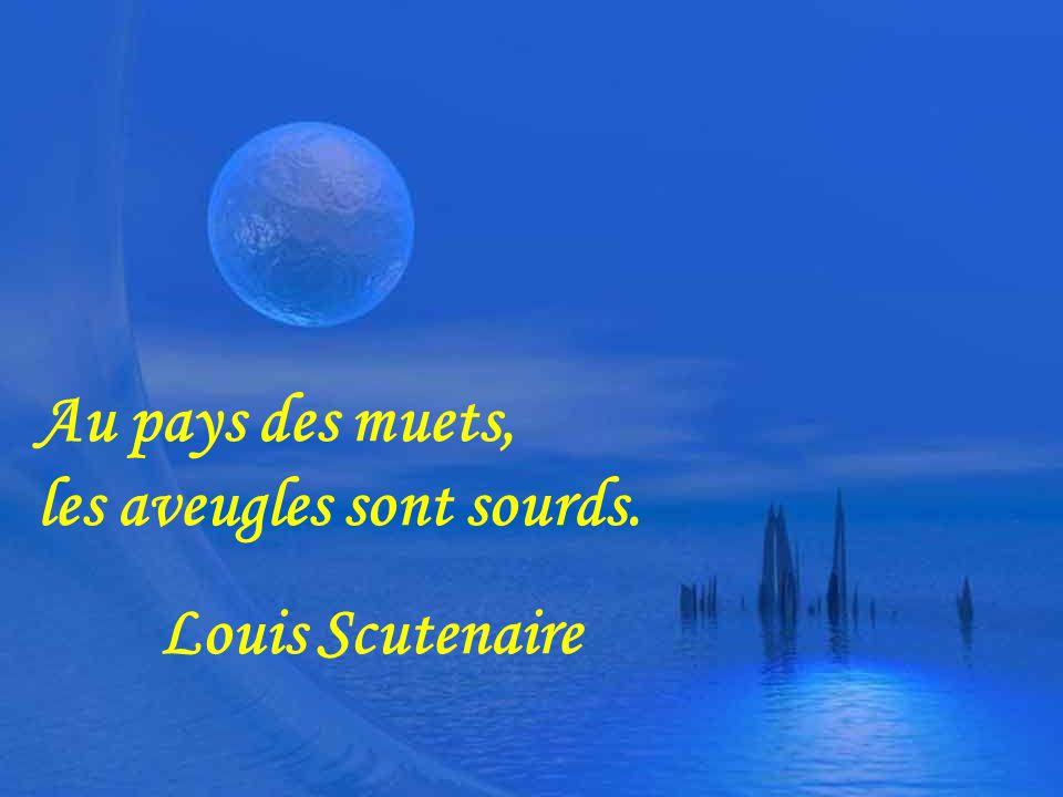 Au pays des muets, les aveugles sont sourds. Louis Scutenaire