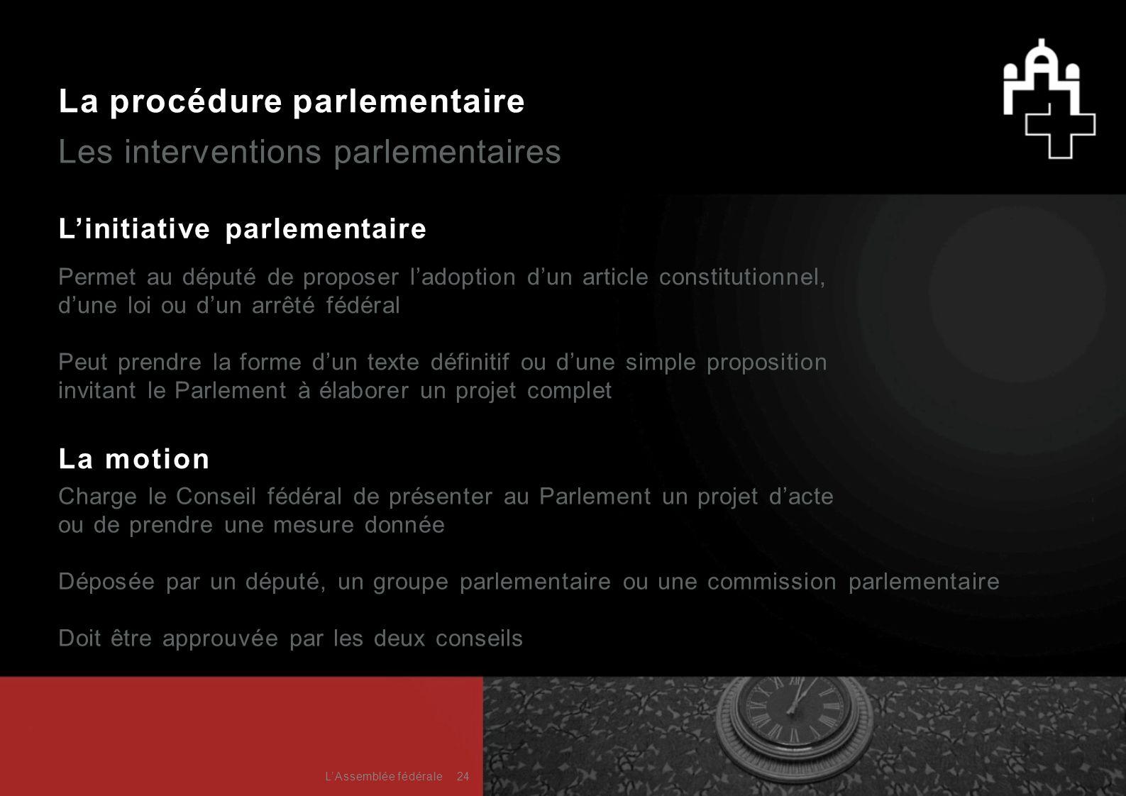 La procédure parlementaire Les interventions parlementaires L'initiative parlementaire La motion Charge le Conseil fédéral de présenter au Parlement u