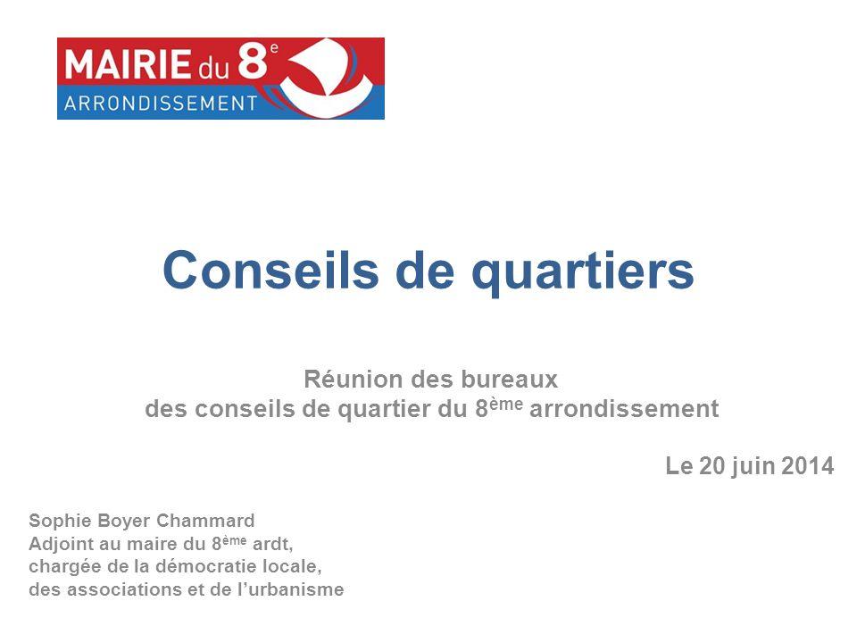Conseils de quartiers Réunion des bureaux des conseils de quartier du 8 ème arrondissement Le 20 juin 2014 Sophie Boyer Chammard Adjoint au maire du 8