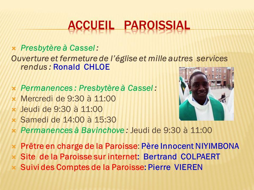  Presbytère à Cassel : Ouverture et fermeture de l'église et mille autres services rendus : Ronald CHLOE  Permanences : Presbytère à Cassel :  Mercredi de 9:30 à 11:00  Jeudi de 9:30 à 11:00  Samedi de 14:00 à 15:30  Permanences à Bavinchove : Jeudi de 9:30 à 11:00  Prêtre en charge de la Paroisse: Père Innocent NIYIMBONA  Site de la Paroisse sur internet: Bertrand COLPAERT  Suivi des Comptes de la Paroisse: Pierre VIEREN