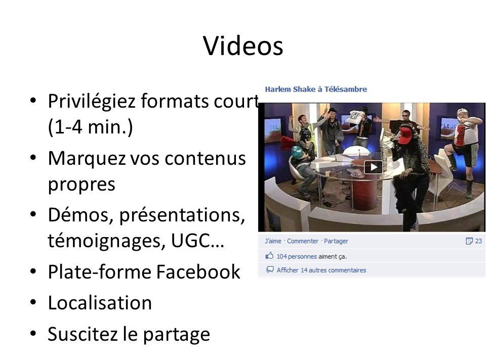 Videos Privilégiez formats courts (1-4 min.) Marquez vos contenus propres Démos, présentations, témoignages, UGC… Plate-forme Facebook Localisation Suscitez le partage