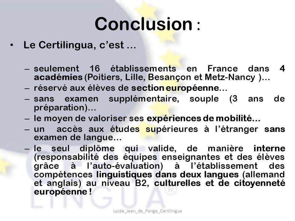 Conclusion : Le Certilingua, c'est … – seulement 16 établissements en France dans 4 académies (Poitiers, Lille, Besançon et Metz-Nancy )… – réservé aux élèves de section européenne… – sans examen supplémentaire, souple (3 ans de préparation)… – le moyen de valoriser ses expériences de mobilité… – un accès aux études supérieures à l'étranger sans examen de langue… – le seul diplôme qui valide, de manière interne (responsabilité des équipes enseignantes et des élèves grâce à l'auto-évaluation) à l'établissement des compétences linguistiques dans deux langues (allemand et anglais) au niveau B2, culturelles et de citoyenneté européenne .