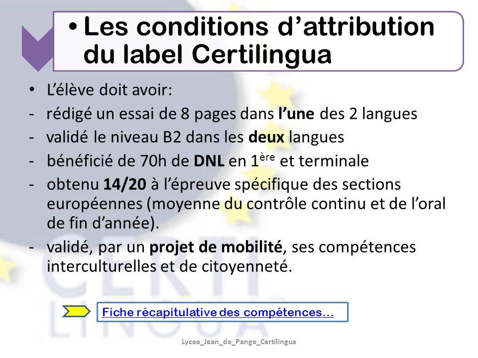 Lycee_Jean_de_Pange_Certilingua L'élève doit avoir: - rédigé un essai de 8 pages dans l'une des 2 langues - validé le niveau B2 dans les deux langues -bénéficié de 70h de DNL en 1 ère et terminale -obtenu 14/20 à l'épreuve spécifique des sections européennes (moyenne du contrôle continu et de l'oral de fin d'année).