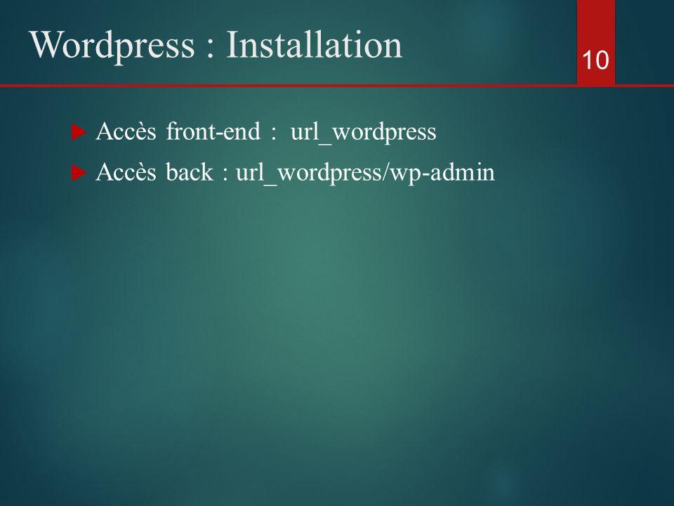  Accès front-end : url_wordpress  Accès back : url_wordpress/wp-admin 10 Wordpress : Installation