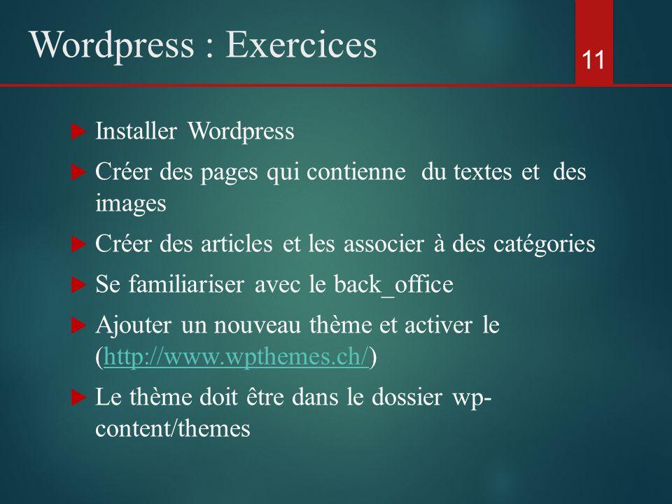  Installer Wordpress  Créer des pages qui contienne du textes et des images  Créer des articles et les associer à des catégories  Se familiariser avec le back_office  Ajouter un nouveau thème et activer le (http://www.wpthemes.ch/)http://www.wpthemes.ch/  Le thème doit être dans le dossier wp- content/themes 11 Wordpress : Exercices