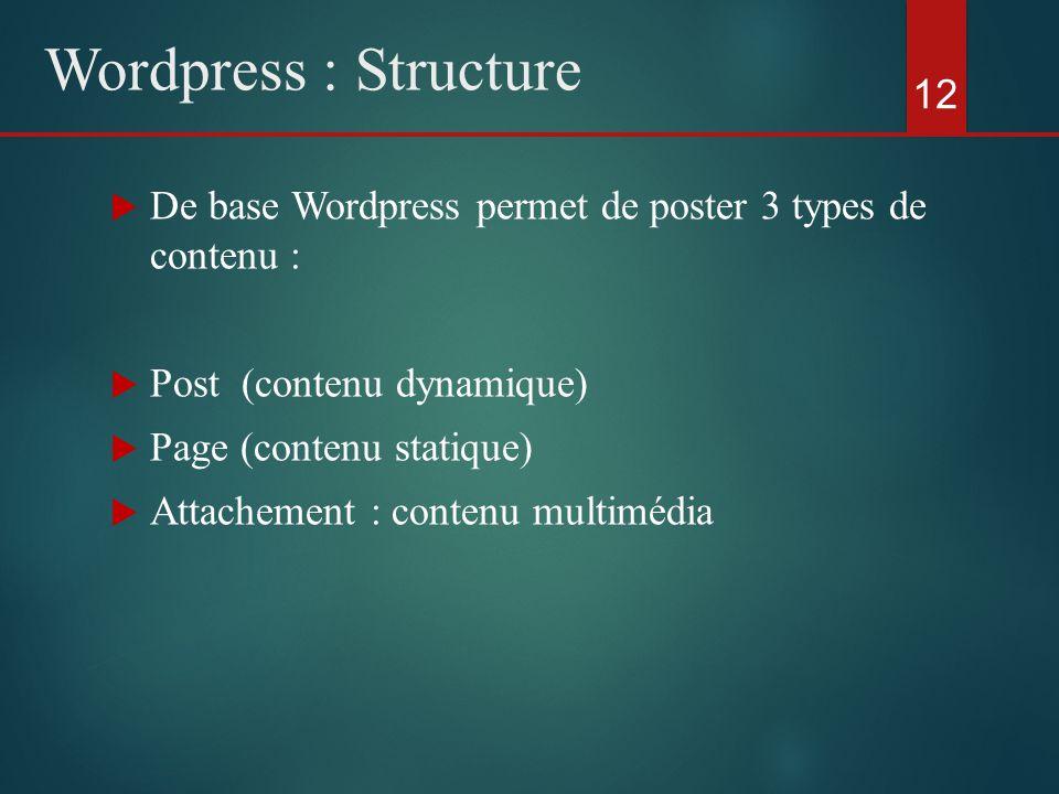  De base Wordpress permet de poster 3 types de contenu :  Post (contenu dynamique)  Page (contenu statique)  Attachement : contenu multimédia 12 Wordpress : Structure