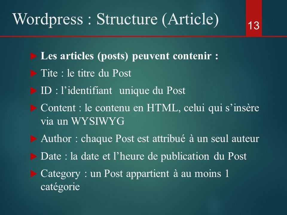  Les articles (posts) peuvent contenir :  Tite : le titre du Post  ID : l'identifiant unique du Post  Content : le contenu en HTML, celui qui s'insère via un WYSIWYG  Author : chaque Post est attribué à un seul auteur  Date : la date et l'heure de publication du Post  Category : un Post appartient à au moins 1 catégorie 13 Wordpress : Structure (Article)
