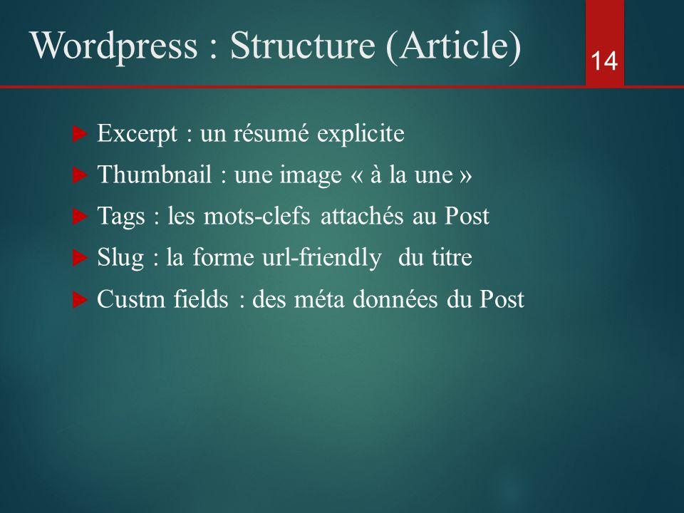  Excerpt : un résumé explicite  Thumbnail : une image « à la une »  Tags : les mots-clefs attachés au Post  Slug : la forme url-friendly du titre  Custm fields : des méta données du Post 14 Wordpress : Structure (Article)