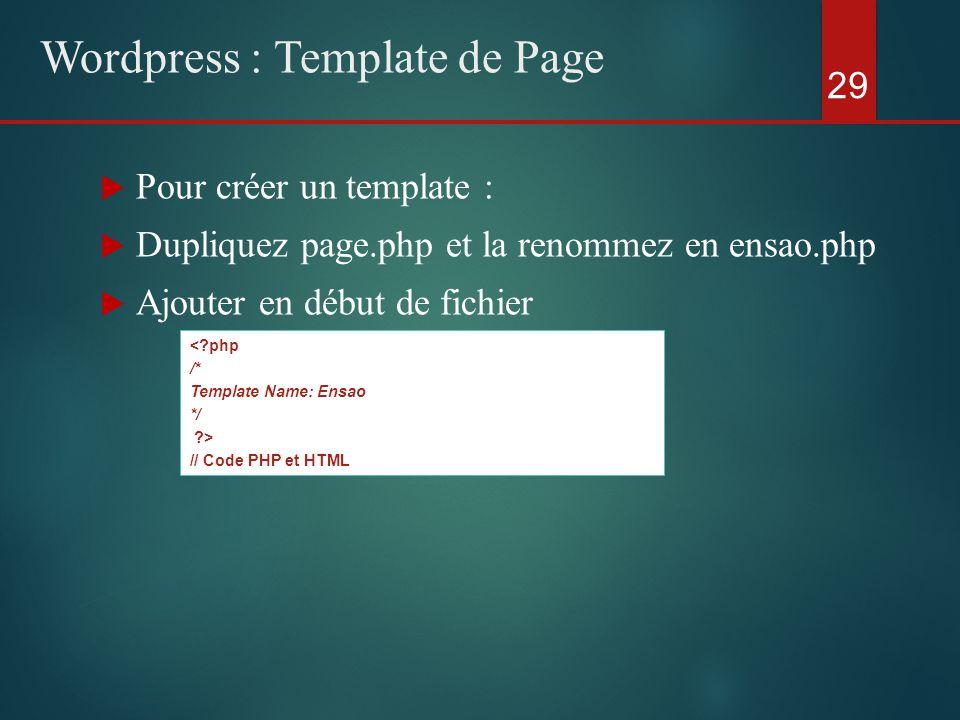  Pour créer un template :  Dupliquez page.php et la renommez en ensao.php  Ajouter en début de fichier 29 Wordpress : Template de Page <?php /* Template Name: Ensao */ ?> // Code PHP et HTML