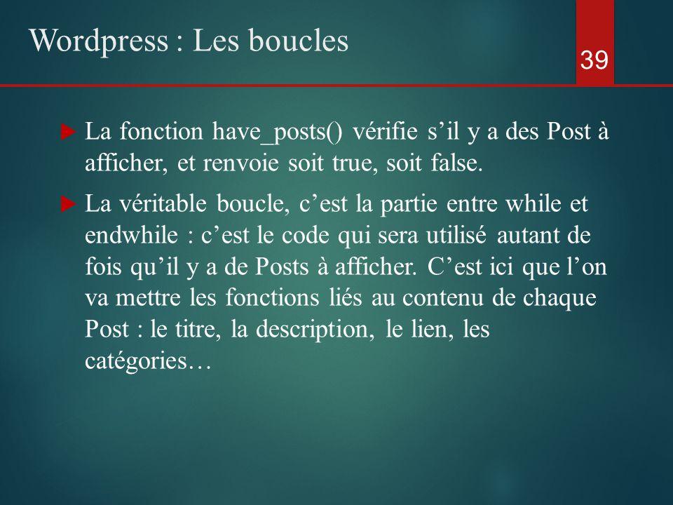  La fonction have_posts() vérifie s'il y a des Post à afficher, et renvoie soit true, soit false.