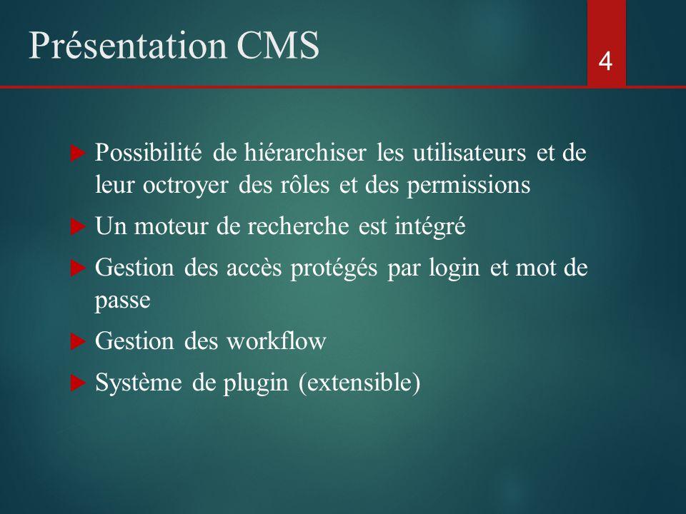  Possibilité de hiérarchiser les utilisateurs et de leur octroyer des rôles et des permissions  Un moteur de recherche est intégré  Gestion des accès protégés par login et mot de passe  Gestion des workflow  Système de plugin (extensible) 4 Présentation CMS