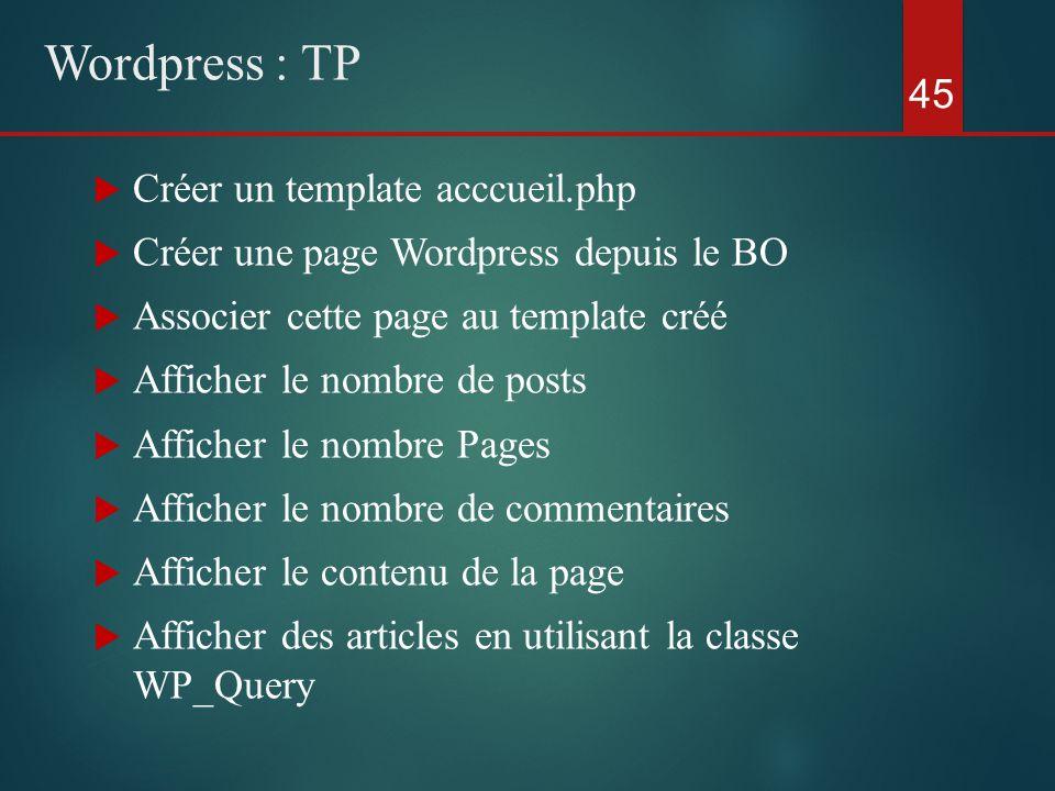  Créer un template acccueil.php  Créer une page Wordpress depuis le BO  Associer cette page au template créé  Afficher le nombre de posts  Afficher le nombre Pages  Afficher le nombre de commentaires  Afficher le contenu de la page  Afficher des articles en utilisant la classe WP_Query 45 Wordpress : TP