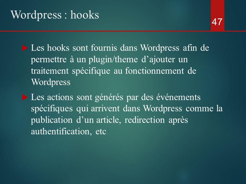  Les hooks sont fournis dans Wordpress afin de permettre à un plugin/theme d'ajouter un traitement spécifique au fonctionnement de Wordpress  Les actions sont générés par des événements spécifiques qui arrivent dans Wordpress comme la publication d'un article, redirection après authentification, etc 47 Wordpress : hooks