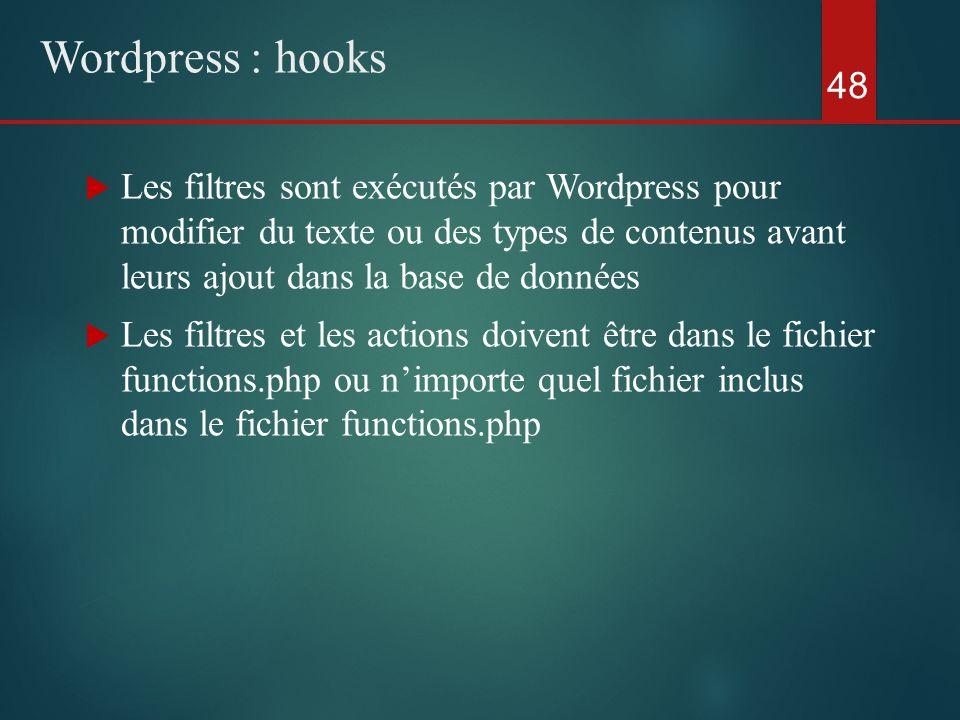  Les filtres sont exécutés par Wordpress pour modifier du texte ou des types de contenus avant leurs ajout dans la base de données  Les filtres et les actions doivent être dans le fichier functions.php ou n'importe quel fichier inclus dans le fichier functions.php 48 Wordpress : hooks