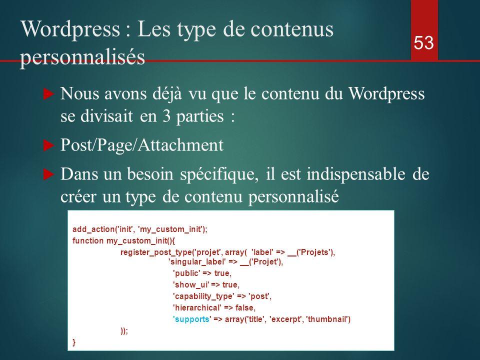  Nous avons déjà vu que le contenu du Wordpress se divisait en 3 parties :  Post/Page/Attachment  Dans un besoin spécifique, il est indispensable de créer un type de contenu personnalisé 53 Wordpress : Les type de contenus personnalisés add_action( init , my_custom_init ); function my_custom_init(){ register_post_type( projet , array( label => __( Projets ), singular_label => __( Projet ), public => true, show_ui => true, capability_type => post , hierarchical => false, supports => array( title , excerpt , thumbnail ) )); }