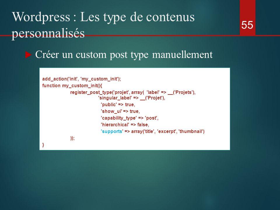  Créer un custom post type manuellement 55 Wordpress : Les type de contenus personnalisés add_action( init , my_custom_init ); function my_custom_init(){ register_post_type( projet , array( label => __( Projets ), singular_label => __( Projet ), public => true, show_ui => true, capability_type => post , hierarchical => false, supports => array( title , excerpt , thumbnail ) )); }