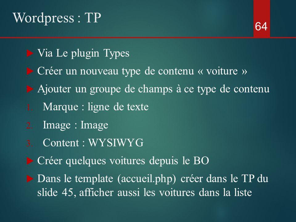  Via Le plugin Types  Créer un nouveau type de contenu « voiture »  Ajouter un groupe de champs à ce type de contenu 1.