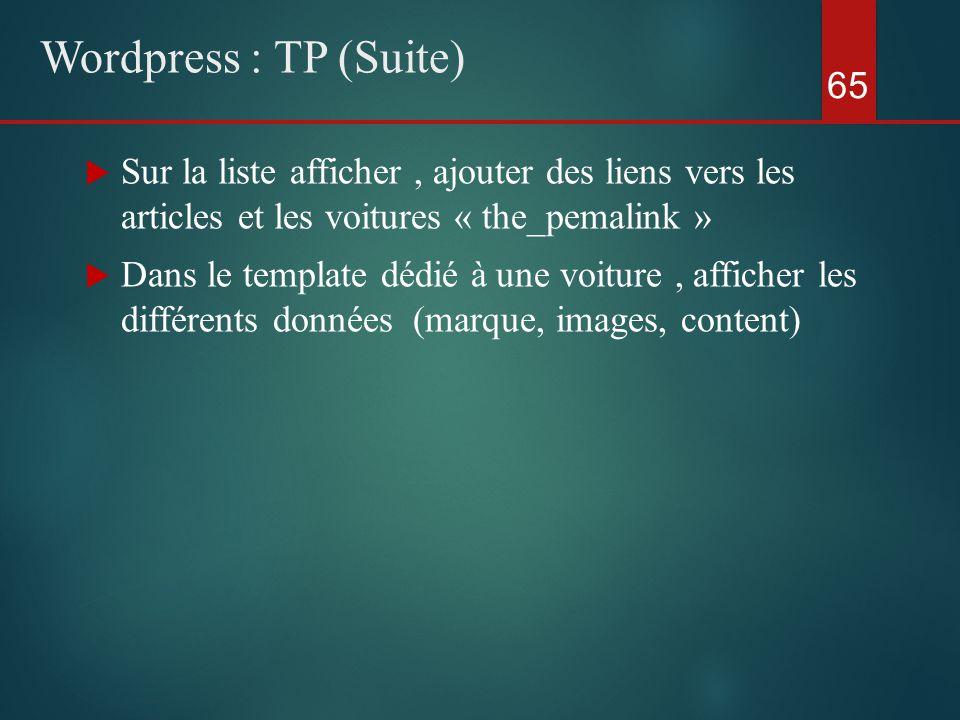  Sur la liste afficher, ajouter des liens vers les articles et les voitures « the_pemalink »  Dans le template dédié à une voiture, afficher les différents données (marque, images, content) 65 Wordpress : TP (Suite)