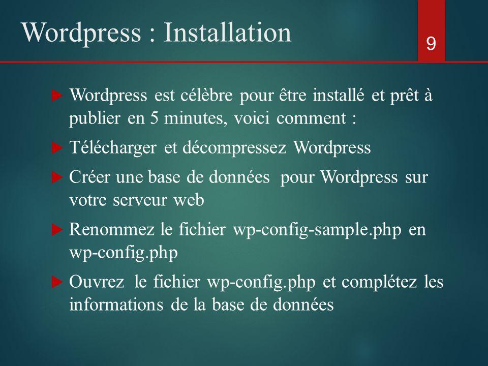  Wordpress est célèbre pour être installé et prêt à publier en 5 minutes, voici comment :  Télécharger et décompressez Wordpress  Créer une base de données pour Wordpress sur votre serveur web  Renommez le fichier wp-config-sample.php en wp-config.php  Ouvrez le fichier wp-config.php et complétez les informations de la base de données 9 Wordpress : Installation