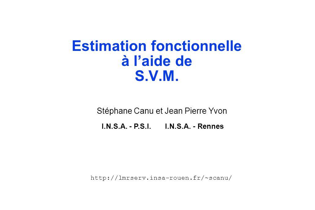 Estimation fonctionnelle à l'aide de S.V.M. Stéphane Canu et Jean Pierre Yvon I.N.S.A. - P.S.I. I.N.S.A. - Rennes http://lmrserv.insa-rouen.fr/~scanu/
