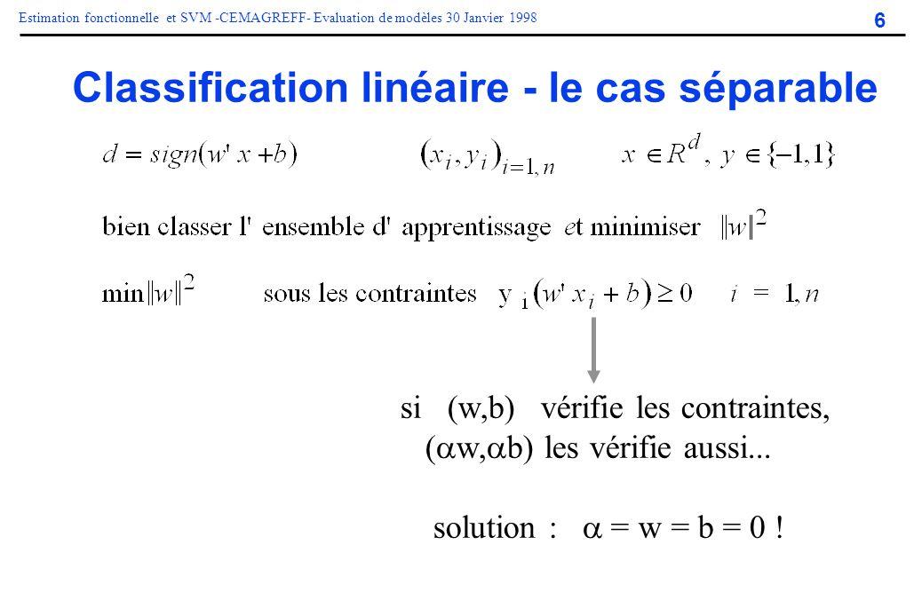 6 Estimation fonctionnelle et SVM -CEMAGREFF- Evaluation de modèles 30 Janvier 1998 Classification linéaire - le cas séparable si (w,b) vérifie les co