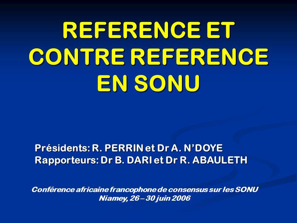 REFERENCE ET CONTRE REFERENCE EN SONU Conférence africaine francophone de consensus sur les SONU Niamey, 26 – 30 juin 2006 Présidents: R. PERRIN et Dr