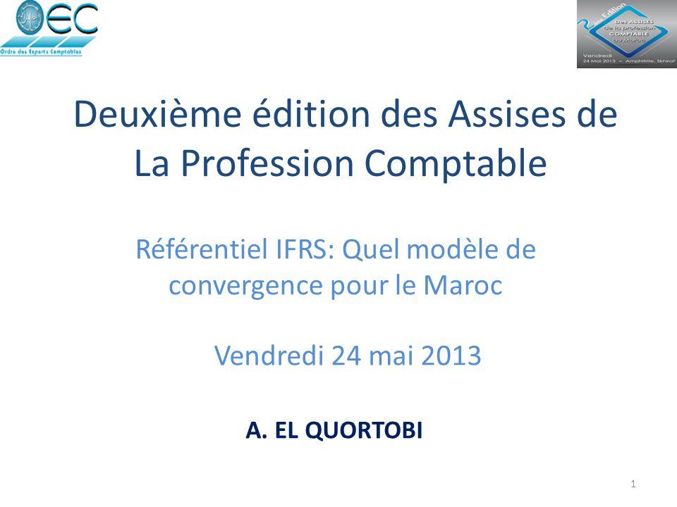 Deuxième édition des Assises de La Profession Comptable Référentiel IFRS: Quel modèle de convergence pour le Maroc Vendredi 24 mai 2013 1 A. EL QUORTO
