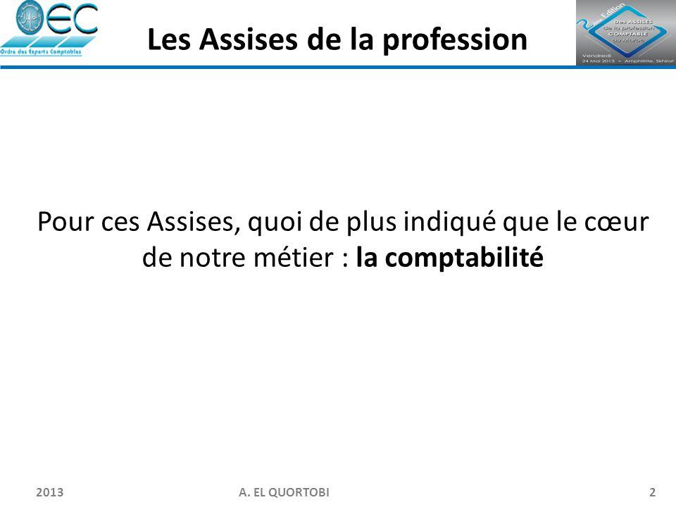 2013 A. EL QUORTOBI2 Pour ces Assises, quoi de plus indiqué que le cœur de notre métier : la comptabilité Les Assises de la profession