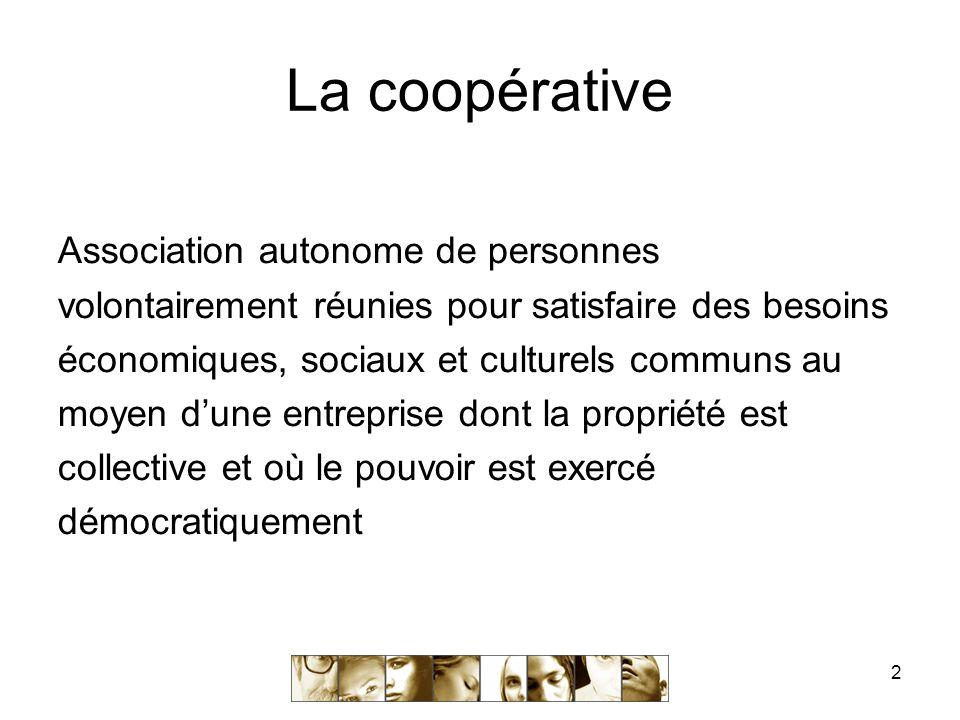2 La coopérative Association autonome de personnes volontairement réunies pour satisfaire des besoins économiques, sociaux et culturels communs au moyen d'une entreprise dont la propriété est collective et où le pouvoir est exercé démocratiquement