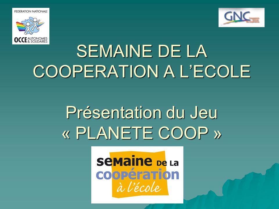 SEMAINE DE LA COOPERATION A L'ECOLE Présentation du Jeu « PLANETE COOP »