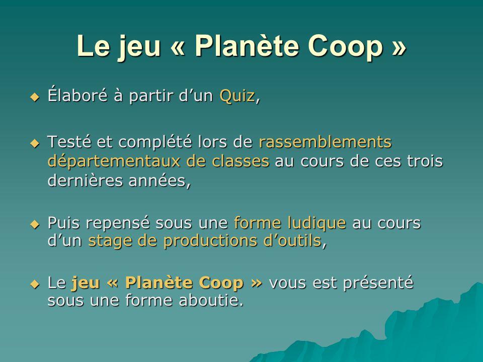 Le jeu « Planète Coop »  Élaboré à partir d'un Quiz,  Testé et complété lors de rassemblements départementaux de classes au cours de ces trois dernières années,  Puis repensé sous une forme ludique au cours d'un stage de productions d'outils,  Le jeu « Planète Coop » vous est présenté sous une forme aboutie.