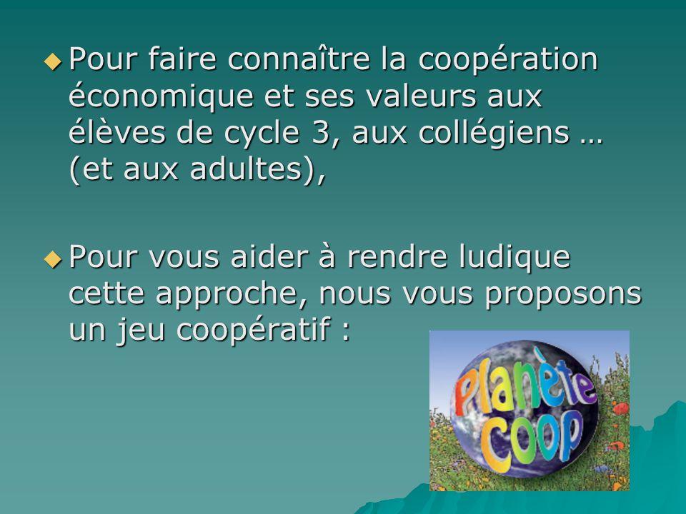  Pour faire connaître la coopération économique et ses valeurs aux élèves de cycle 3, aux collégiens … (et aux adultes),  Pour vous aider à rendre ludique cette approche, nous vous proposons un jeu coopératif :