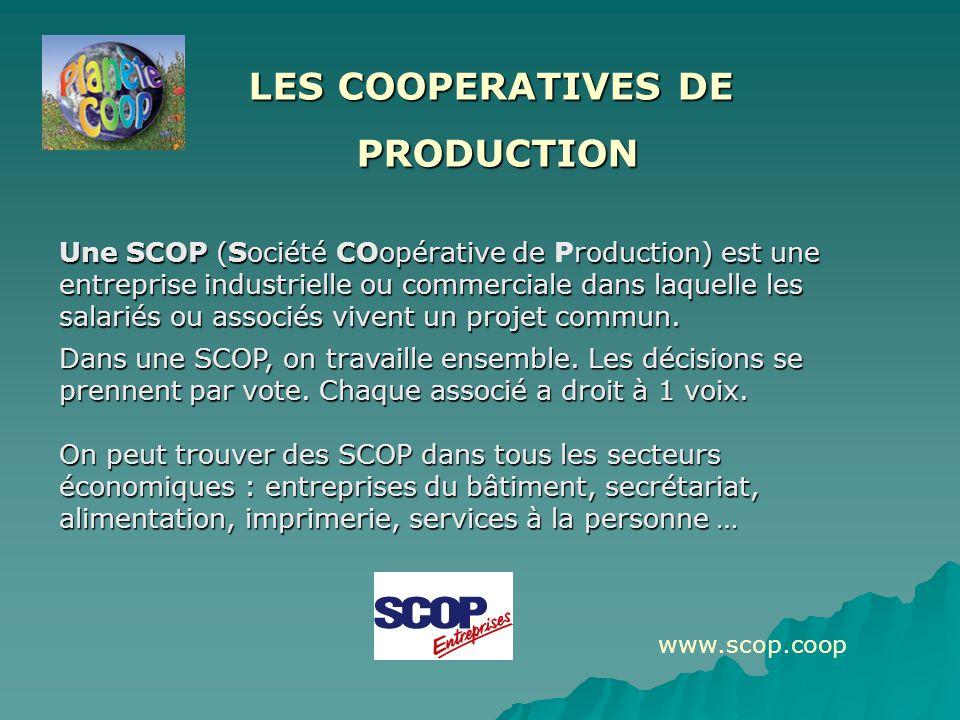 LES COOPERATIVES DE PRODUCTION PRODUCTION Une SCOP (Société COopérative de roduction) est une entreprise industrielle ou commerciale dans laquelle les salariés ou associés vivent un projet commun.