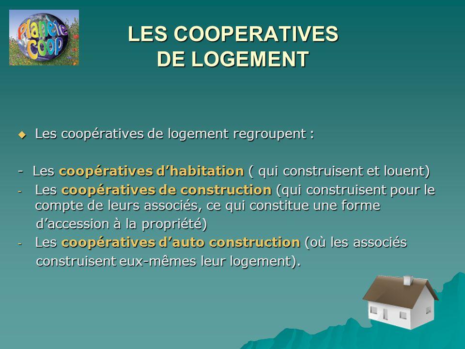 LES COOPERATIVES DE LOGEMENT  Les coopératives de logement regroupent : - Les coopératives d'habitation ( qui construisent et louent) - Les coopératives de construction (qui construisent pour le compte de leurs associés, ce qui constitue une forme d'accession à la propriété) d'accession à la propriété) - Les coopératives d'auto construction (où les associés construisent eux-mêmes leur logement).