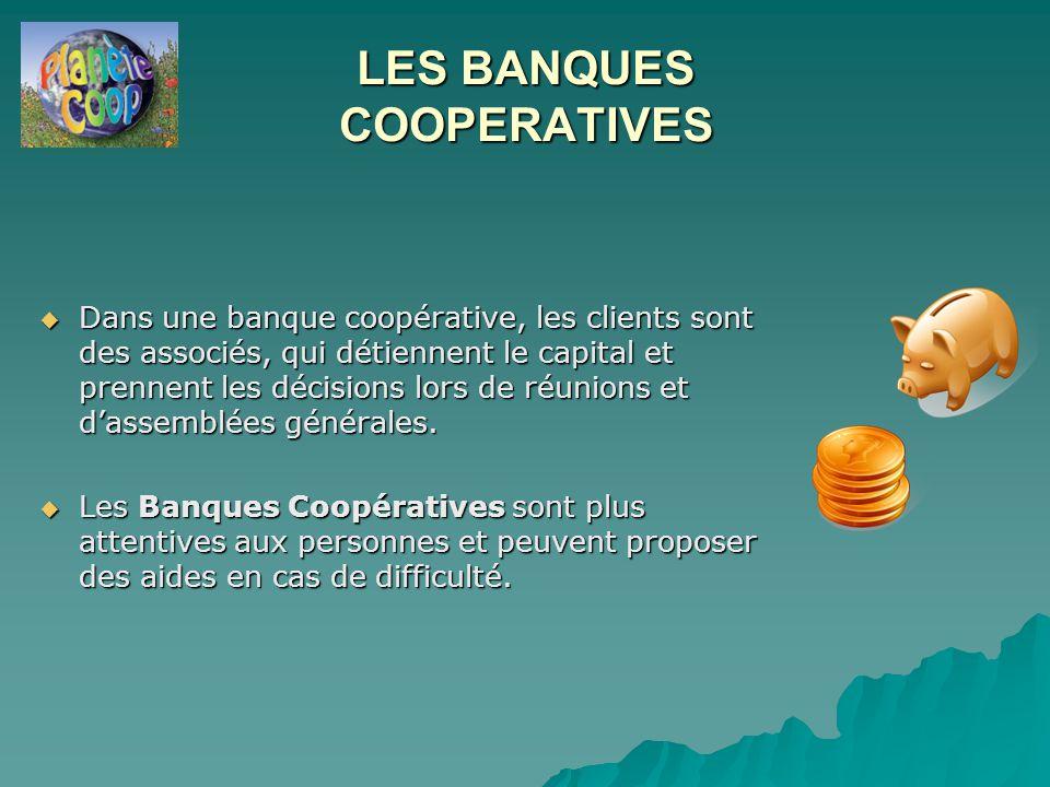 LES BANQUES COOPERATIVES  Dans une banque coopérative, les clients sont des associés, qui détiennent le capital et prennent les décisions lors de réunions et d'assemblées générales.