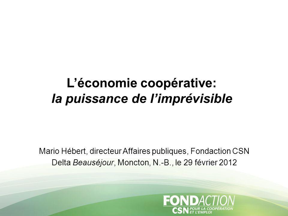 L'économie coopérative: la puissance de l'imprévisible Mario Hébert, directeur Affaires publiques, Fondaction CSN Delta Beauséjour, Moncton, N.-B., le 29 février 2012