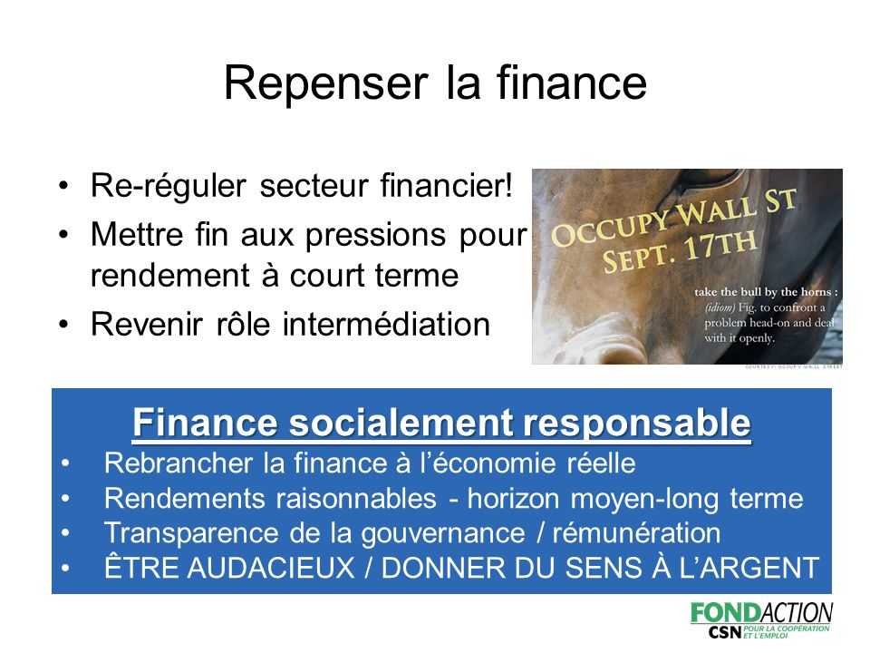 Finance socialement responsable Rebrancher la finance à l'économie réelle Rendements raisonnables - horizon moyen-long terme Transparence de la gouvernance / rémunération ÊTRE AUDACIEUX / DONNER DU SENS À L'ARGENT Repenser la finance Re-réguler secteur financier.