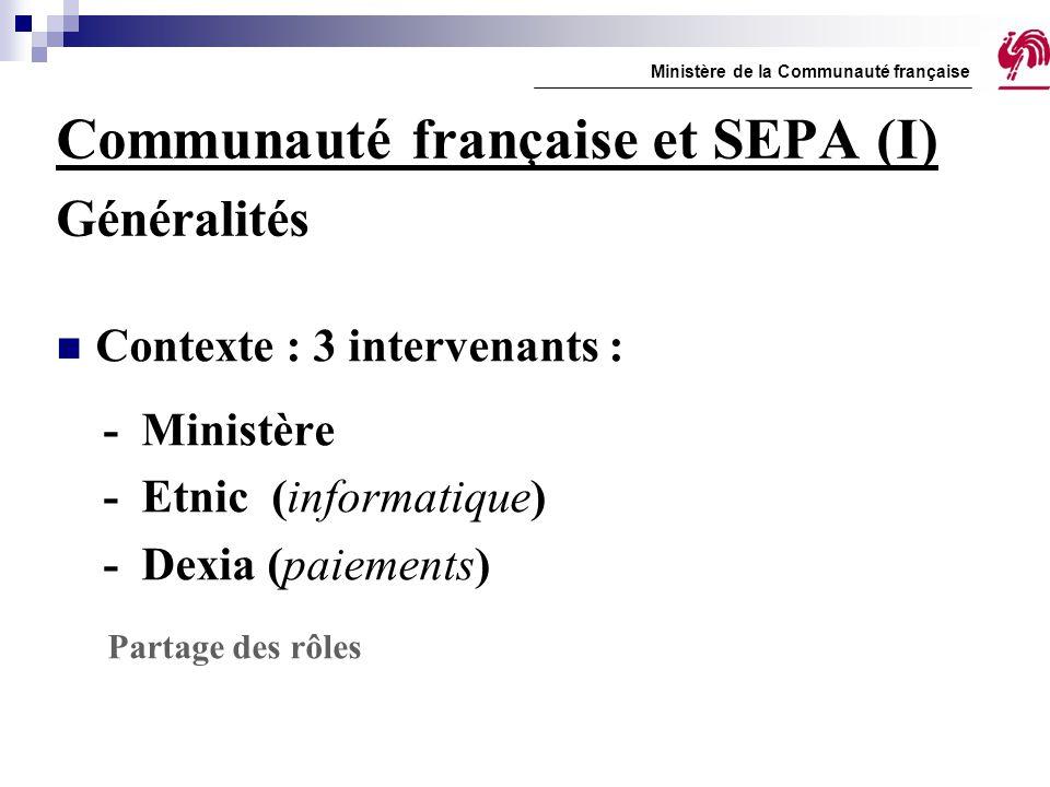 Communauté française et SEPA (I) Généralités Contexte : 3 intervenants : - Ministère - Etnic (informatique) - Dexia (paiements) Partage des rôles Mini