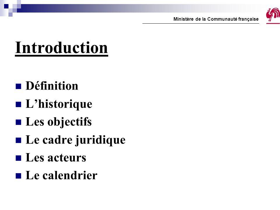 Introduction Définition L'historique Les objectifs Le cadre juridique Les acteurs Le calendrier Ministère de la Communauté française