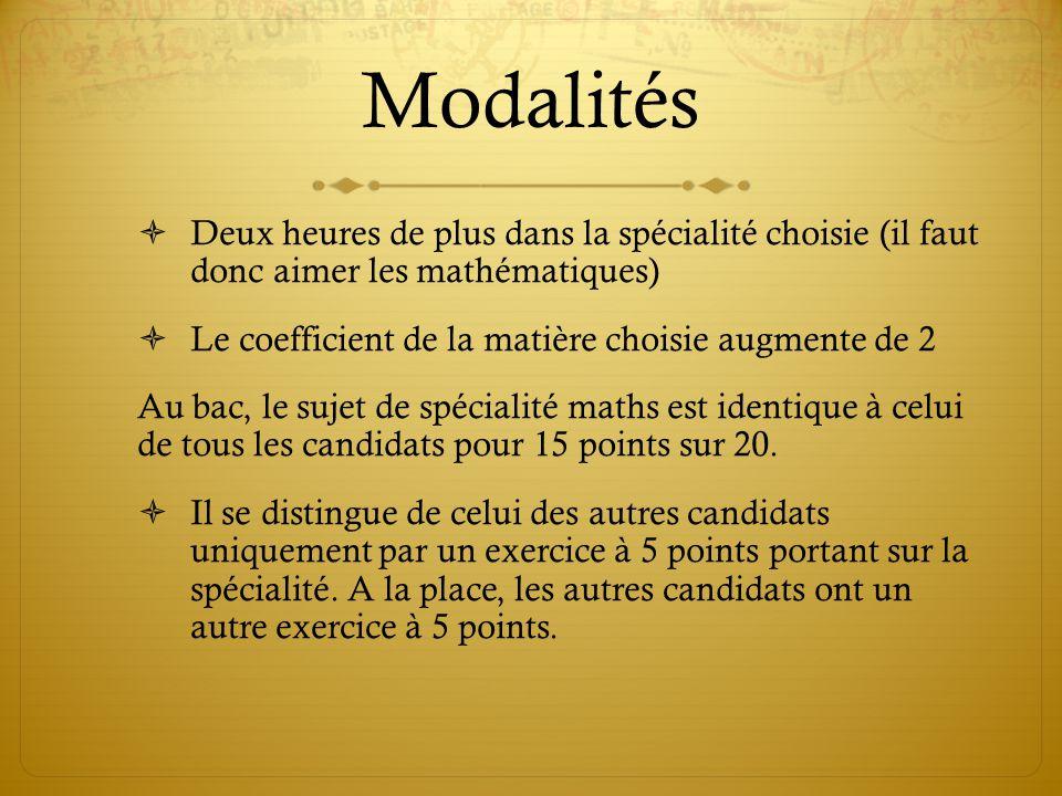 Modalités  Deux heures de plus dans la spécialité choisie (il faut donc aimer les mathématiques)  Le coefficient de la matière choisie augmente de 2 Au bac, le sujet de spécialité maths est identique à celui de tous les candidats pour 15 points sur 20.