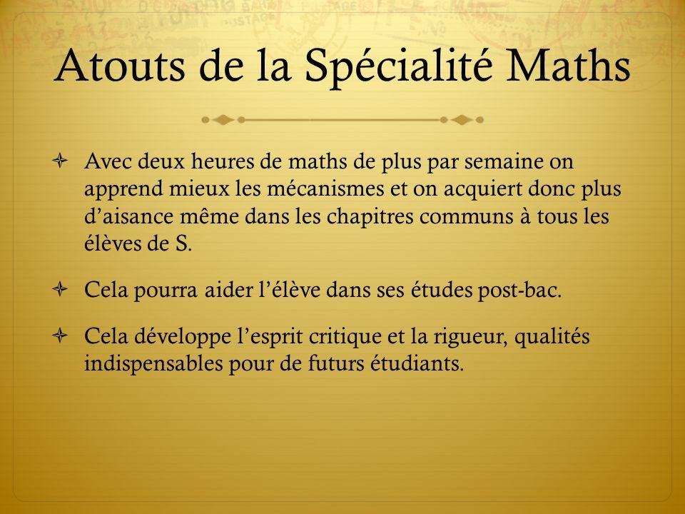 Atouts de la Spécialité Maths  Avec deux heures de maths de plus par semaine on apprend mieux les mécanismes et on acquiert donc plus d'aisance même dans les chapitres communs à tous les élèves de S.