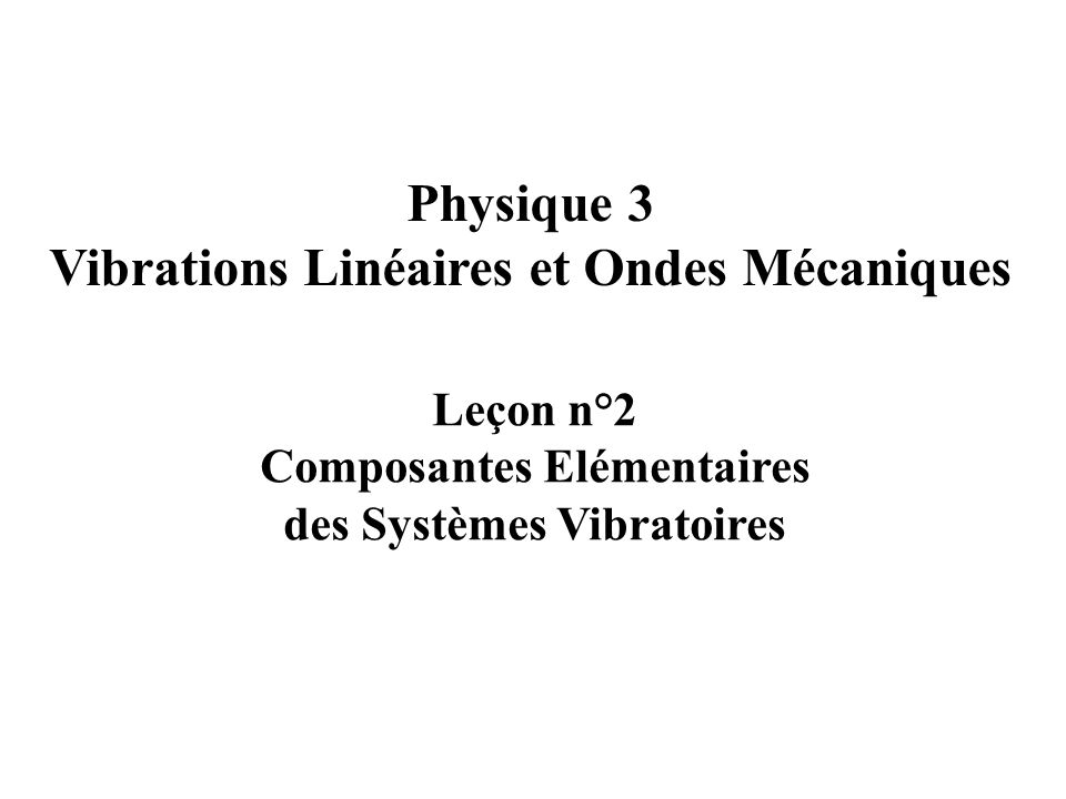 Composantes élémentaires des systèmes vibratoires mécaniques Exemples de systèmes vibratoires Les ressorts Les masses Les amortisseurs Mécanique classique des mouvements vibratoires