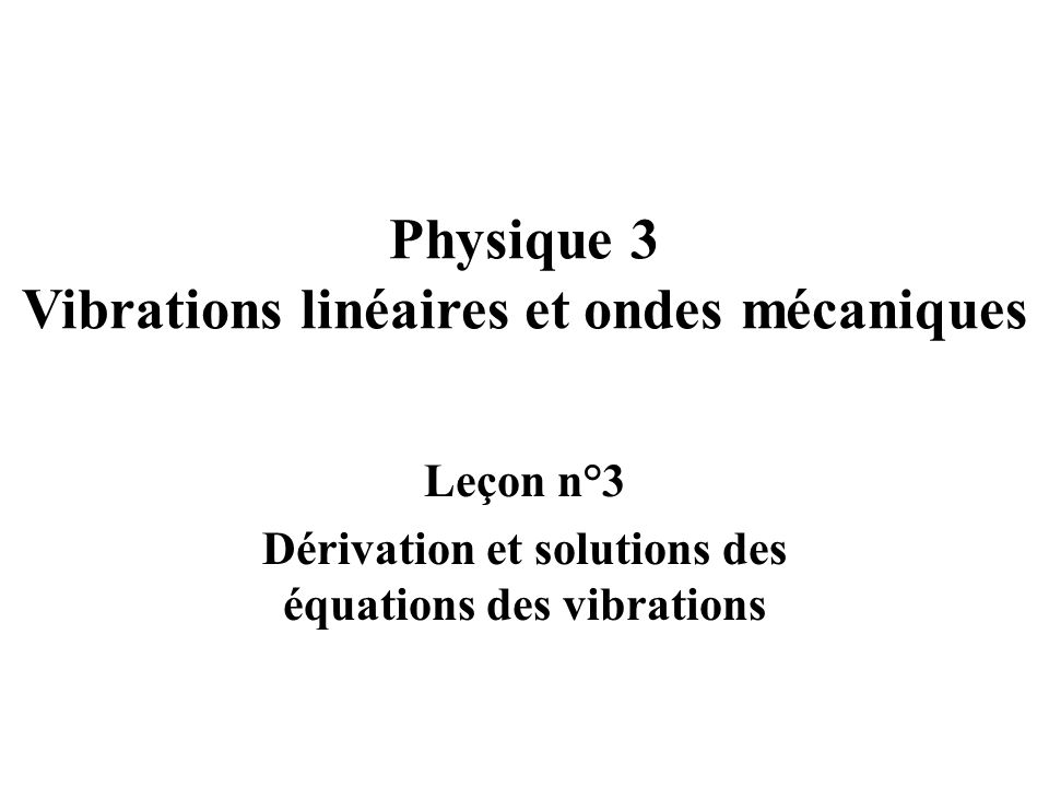 Physique 3 Vibrations linéaires et ondes mécaniques Leçon n°3 Dérivation et solutions des équations des vibrations