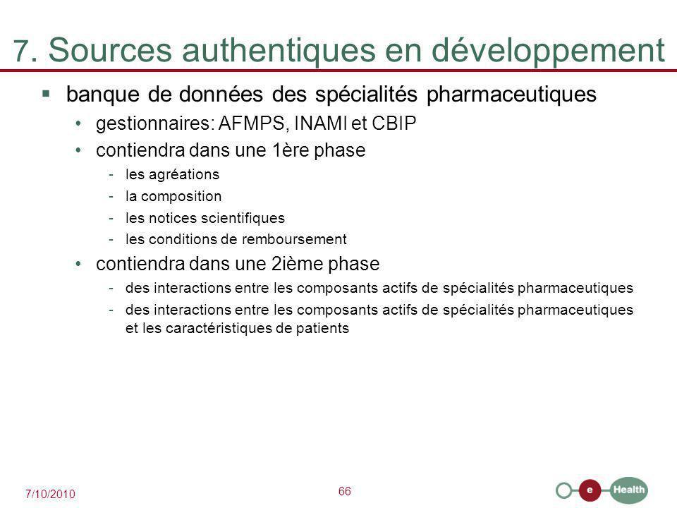 66 7/10/2010 7. Sources authentiques en développement  banque de données des spécialités pharmaceutiques gestionnaires: AFMPS, INAMI et CBIP contiend