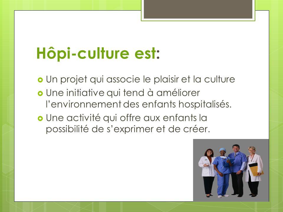 Hôpi-culture est:  Un projet qui associe le plaisir et la culture  Une initiative qui tend à améliorer l'environnement des enfants hospitalisés.