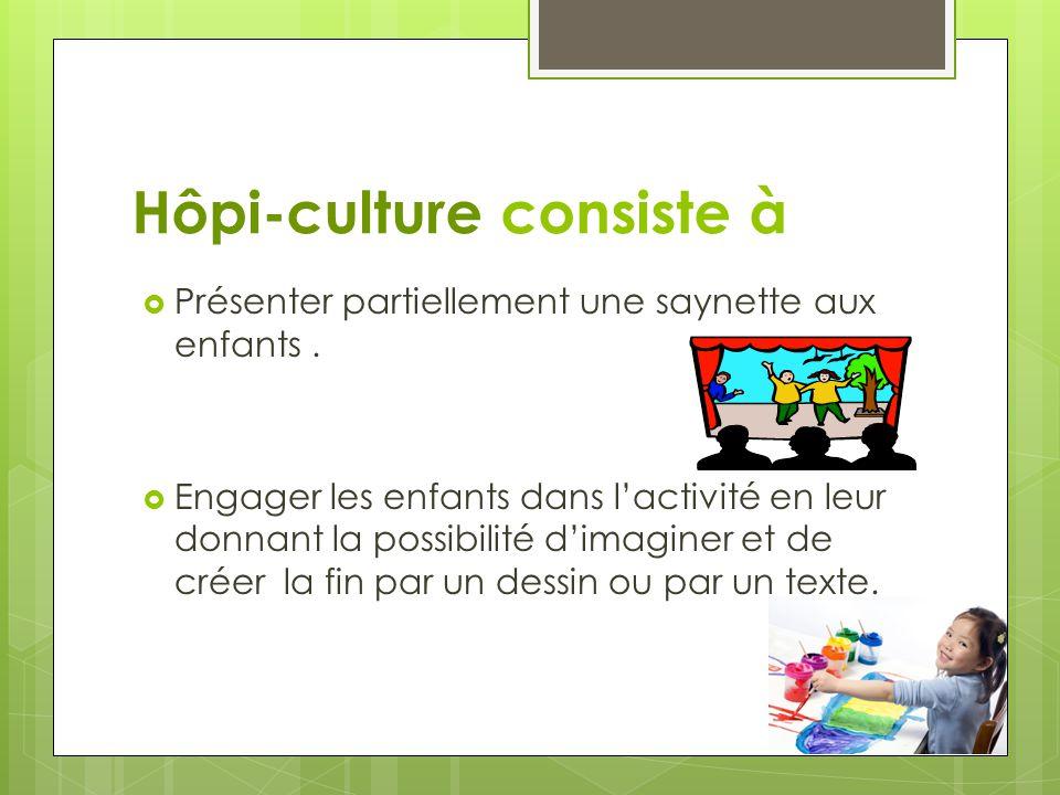 Hôpi-culture consiste à  Présenter partiellement une saynette aux enfants.