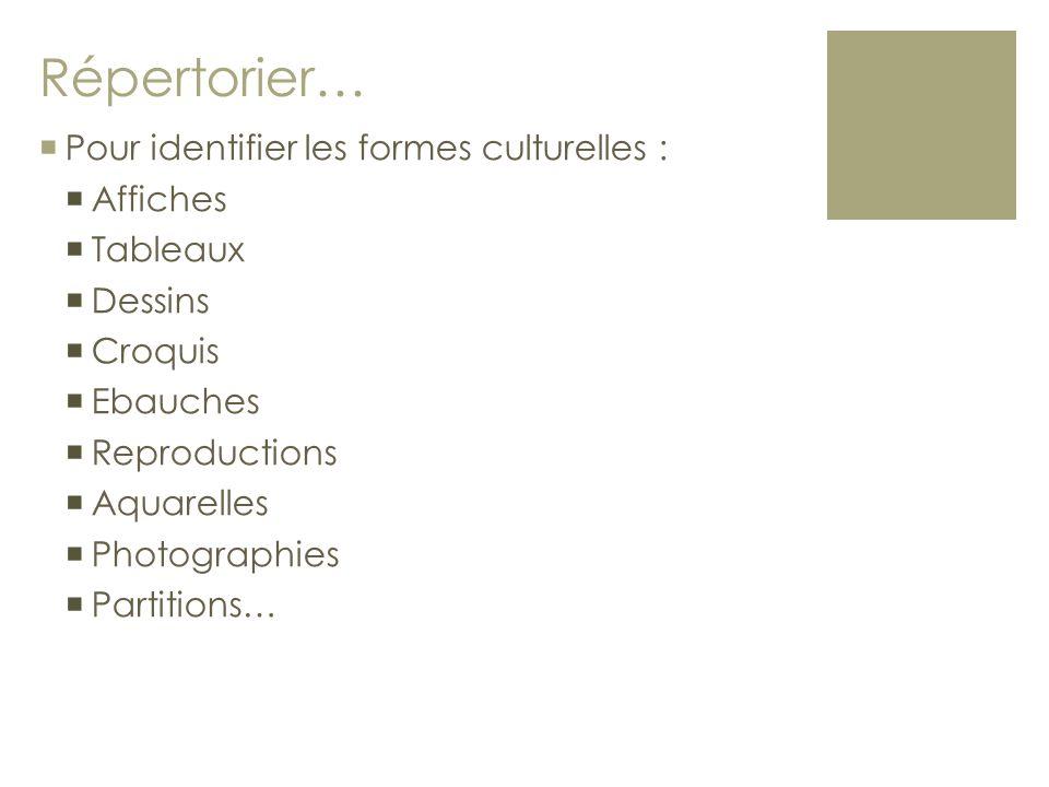 Répertorier…  Pour identifier les formes culturelles :  Affiches  Tableaux  Dessins  Croquis  Ebauches  Reproductions  Aquarelles  Photograph
