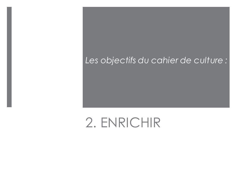 2. ENRICHIR Les objectifs du cahier de culture :
